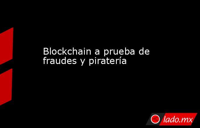 Blockchain a prueba de fraudes y piratería. Noticias en tiempo real