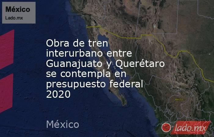Obra de tren interurbano entre Guanajuato y Querétaro se contempla en presupuesto federal 2020. Noticias en tiempo real