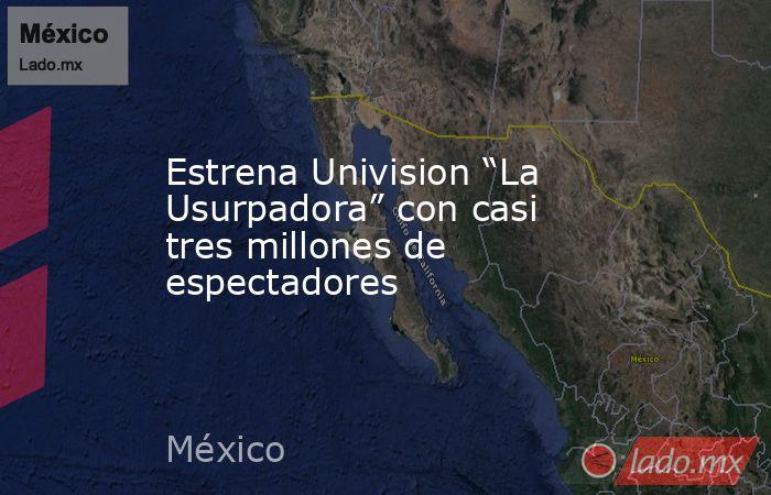 """Estrena Univision """"La Usurpadora"""" con casi tres millones de espectadores. Noticias en tiempo real"""