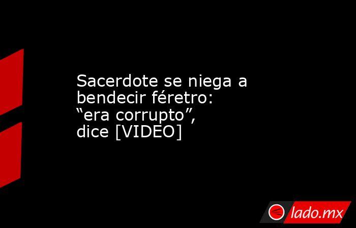 """Sacerdote se niega a bendecir féretro: """"era corrupto"""", dice [VIDEO]. Noticias en tiempo real"""