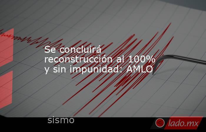 Se concluirá reconstrucción al 100% y sin impunidad: AMLO. Noticias en tiempo real