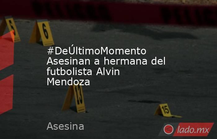 #DeÚltimoMomento Asesinan a hermana del futbolista Alvin Mendoza. Noticias en tiempo real