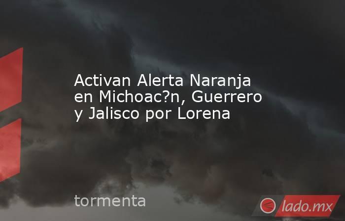 Activan Alerta Naranja en Michoac?n, Guerrero y Jalisco por Lorena. Noticias en tiempo real