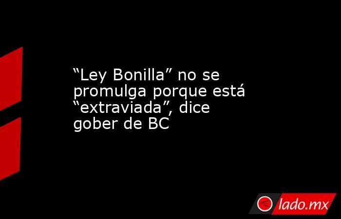 """""""Ley Bonilla"""" no se promulga porque está """"extraviada"""", dice gober de BC. Noticias en tiempo real"""