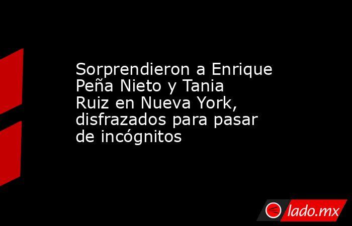 Sorprendieron a Enrique Peña Nieto y Tania Ruiz en Nueva York, disfrazados para pasar de incógnitos. Noticias en tiempo real