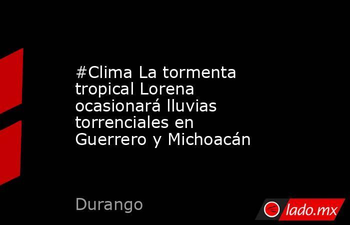 #Clima La tormenta tropical Lorena ocasionará lluvias torrenciales en Guerrero y Michoacán. Noticias en tiempo real