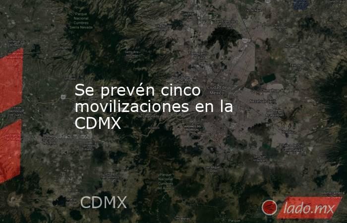 Se prevén cinco movilizaciones en la CDMX. Noticias en tiempo real