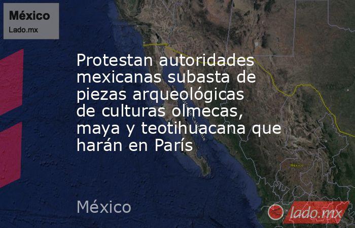 Protestan autoridades mexicanas subasta de piezas arqueológicas de culturas olmecas, maya y teotihuacana que harán en París. Noticias en tiempo real