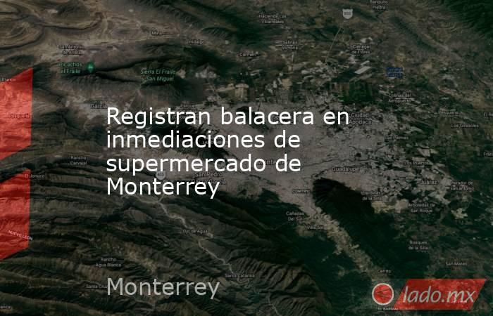 Registran balacera en inmediaciones de supermercado de Monterrey. Noticias en tiempo real