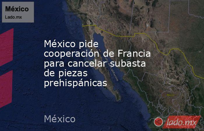 México pide cooperación de Francia para cancelar subasta de piezas prehispánicas. Noticias en tiempo real