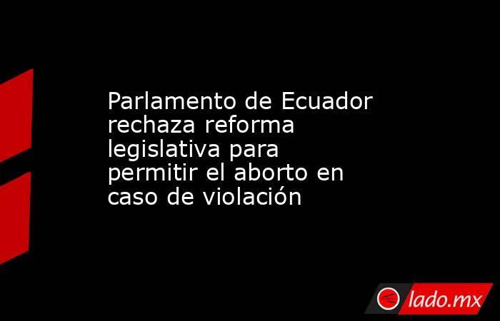 Parlamento de Ecuador rechaza reforma legislativa para permitir el aborto en caso de violación. Noticias en tiempo real