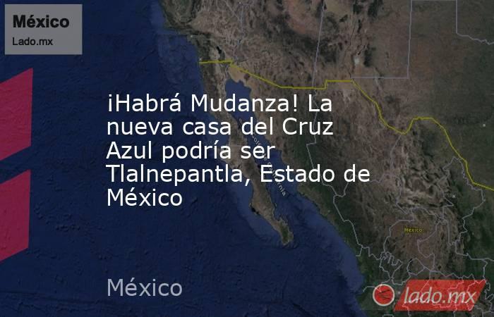 ¡Habrá Mudanza! La nueva casa del Cruz Azul podría ser Tlalnepantla, Estado de México. Noticias en tiempo real