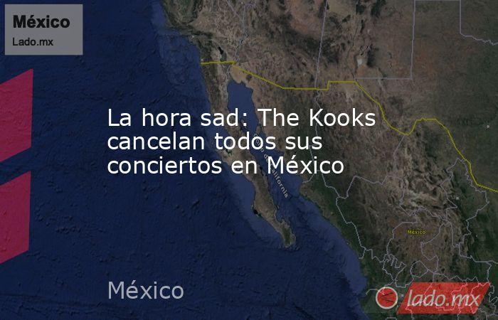 La hora sad: The Kooks cancelan todos sus conciertos en México. Noticias en tiempo real