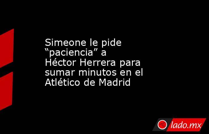 """Simeone le pide """"paciencia"""" a Héctor Herrera para sumar minutos en el Atlético de Madrid. Noticias en tiempo real"""