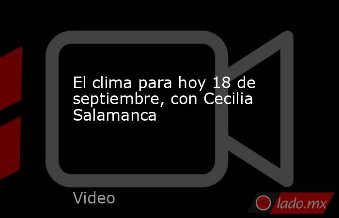 El clima para hoy 18 de septiembre, con Cecilia Salamanca. Noticias en tiempo real