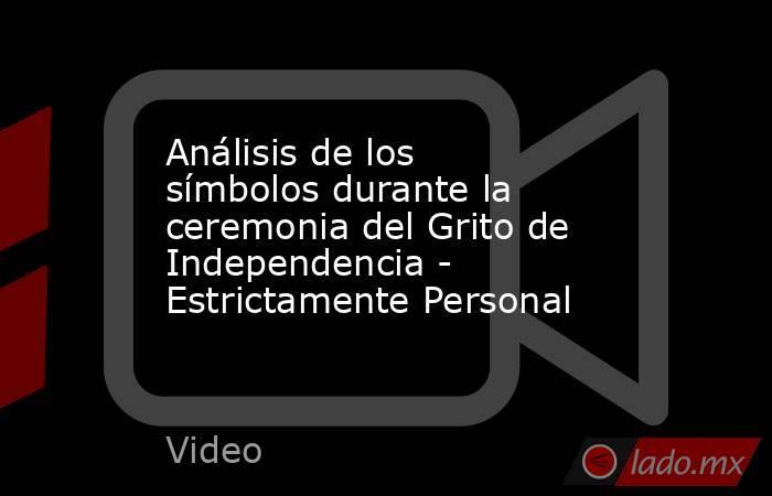 Análisis de los símbolos durante la ceremonia del Grito de Independencia - Estrictamente Personal. Noticias en tiempo real
