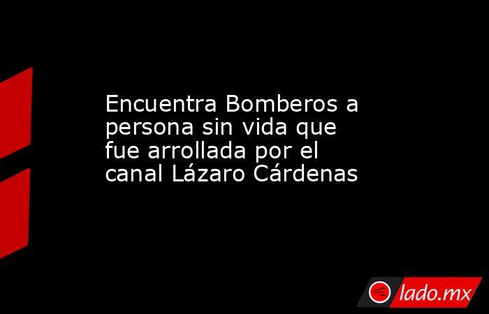 Encuentra Bomberos a persona sin vida que fue arrollada por el canal Lázaro Cárdenas. Noticias en tiempo real