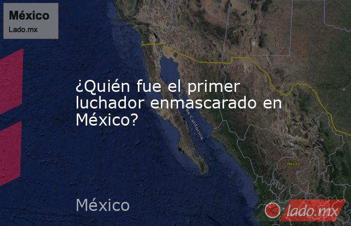 ¿Quién fue el primer luchador enmascarado en México?. Noticias en tiempo real