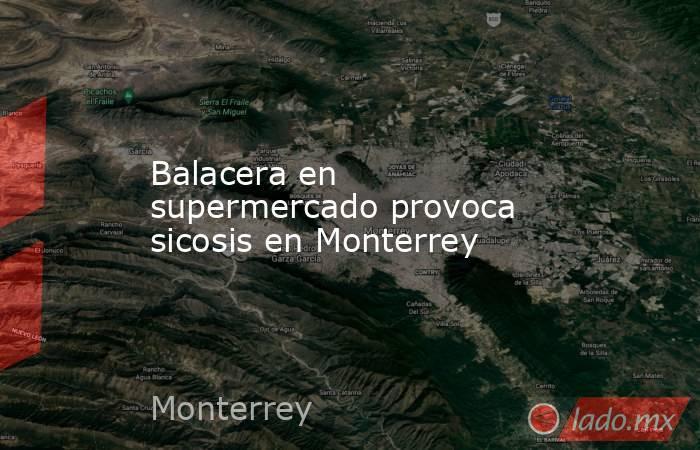 Balacera en supermercado provoca sicosis en Monterrey. Noticias en tiempo real