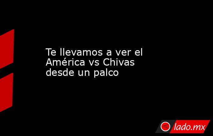 Te llevamos a ver el América vs Chivas desde un palco. Noticias en tiempo real