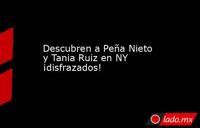 Descubren a Peña Nieto y Tania Ruiz en NY ¡disfrazados!. Noticias en tiempo real