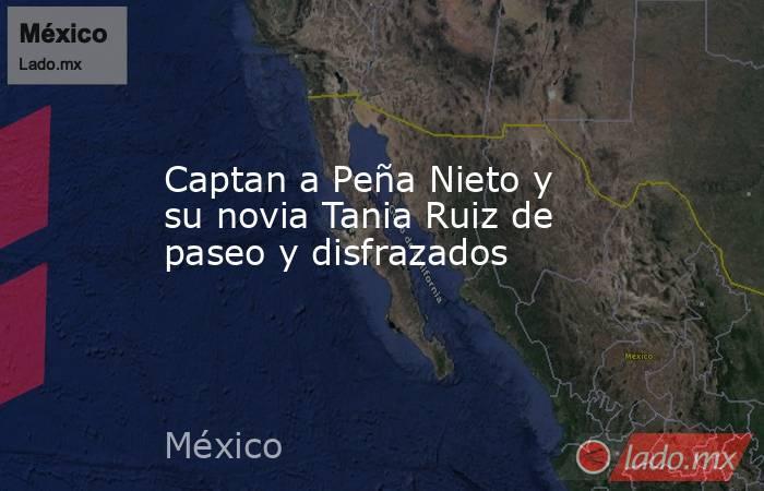 Captan a Peña Nieto y su novia Tania Ruiz de paseo y disfrazados. Noticias en tiempo real