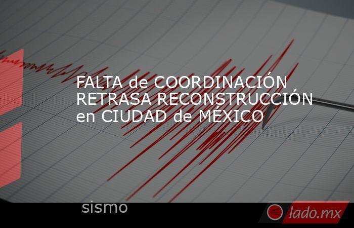 FALTA de COORDINACIÓN RETRASA RECONSTRUCCIÓN en CIUDAD de MÉXICO. Noticias en tiempo real