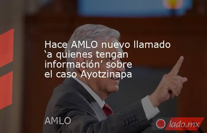 Hace AMLO nuevo llamado 'a quienes tengan información' sobre el caso Ayotzinapa. Noticias en tiempo real