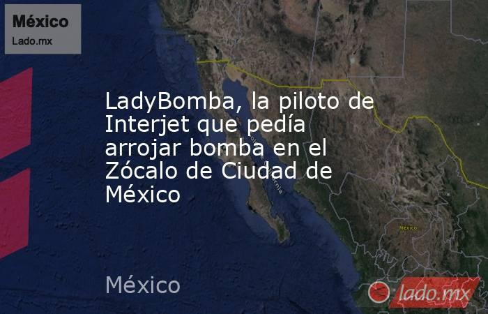 LadyBomba, la piloto de Interjet que pedía arrojar bomba en el Zócalo de Ciudad de México. Noticias en tiempo real