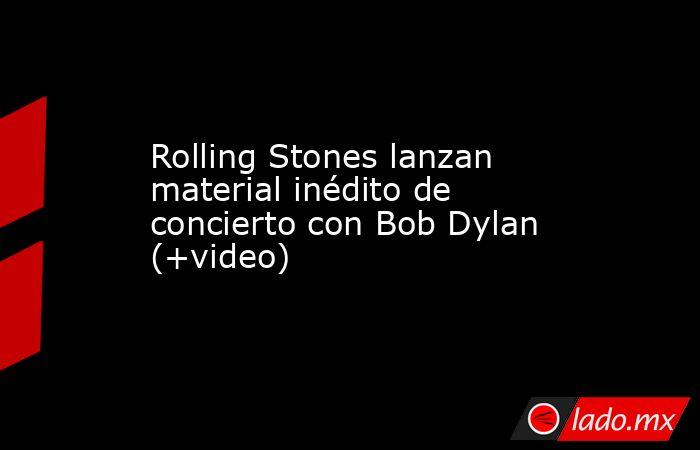 Rolling Stones lanzan material inédito de concierto con Bob Dylan (+video). Noticias en tiempo real