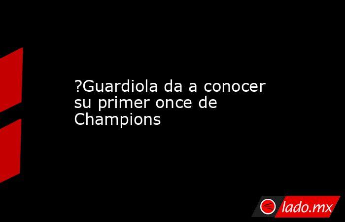 ?Guardiola da a conocer su primer once de Champions. Noticias en tiempo real
