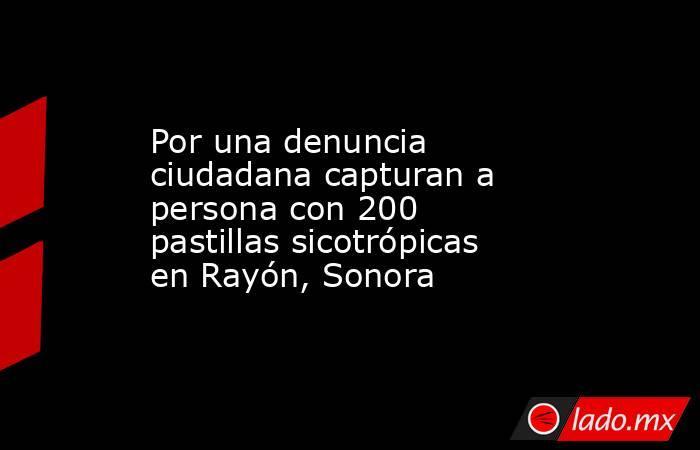 Por una denuncia ciudadana capturan a persona con 200 pastillas sicotrópicas en Rayón, Sonora. Noticias en tiempo real