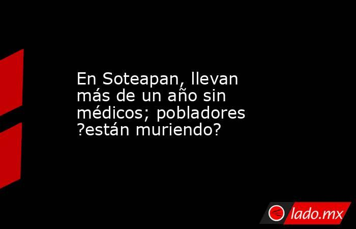 En Soteapan, llevan más de un año sin médicos; pobladores ?están muriendo?. Noticias en tiempo real