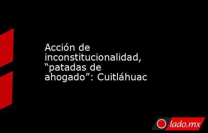 """Acción de inconstitucionalidad, """"patadas de ahogado"""": Cuitláhuac. Noticias en tiempo real"""