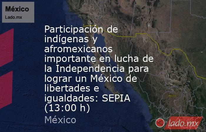Participación de indígenas y afromexicanos importante en lucha de la Independencia para lograr un México de libertades e igualdades: SEPIA (13:00 h). Noticias en tiempo real