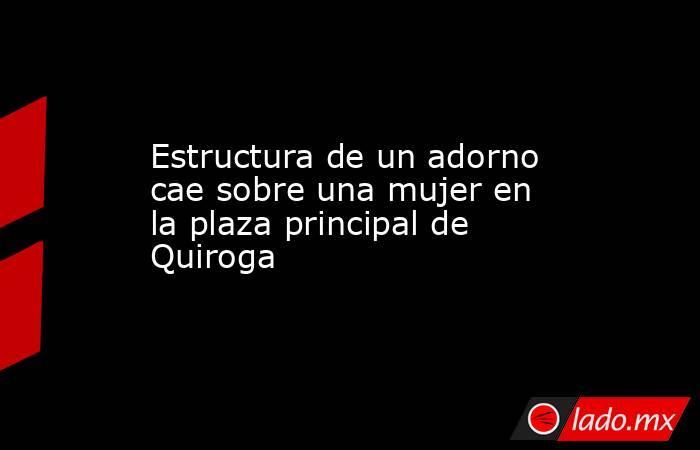 Estructura de un adorno cae sobre una mujer en la plaza principal de Quiroga. Noticias en tiempo real