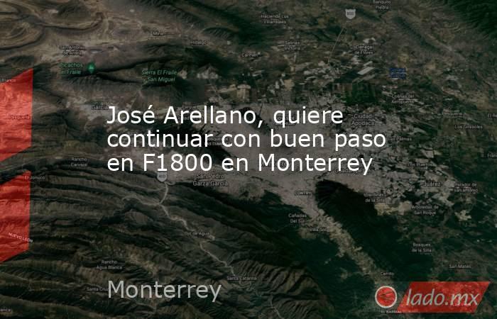 José Arellano, quiere continuar con buen paso en F1800 en Monterrey. Noticias en tiempo real