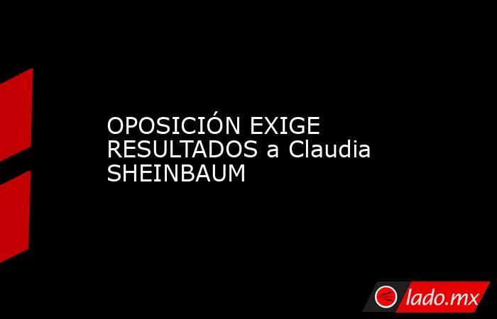 OPOSICIÓN EXIGE RESULTADOS a Claudia SHEINBAUM. Noticias en tiempo real