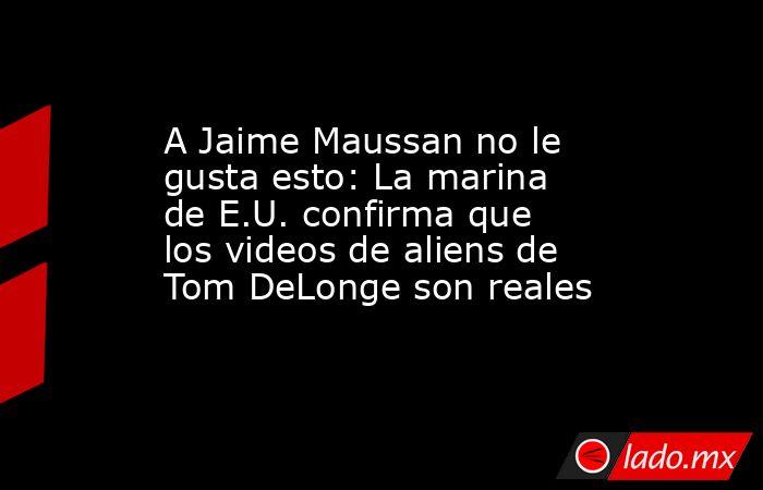 A Jaime Maussan no le gusta esto: La marina de E.U. confirma que los videos de aliens de Tom DeLonge son reales. Noticias en tiempo real