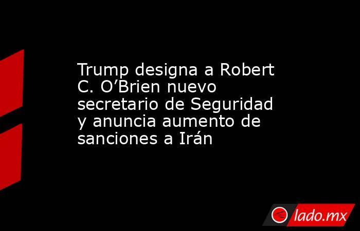 Trump designa a Robert C. O'Brien nuevo secretario de Seguridad y anuncia aumento de sanciones a Irán. Noticias en tiempo real