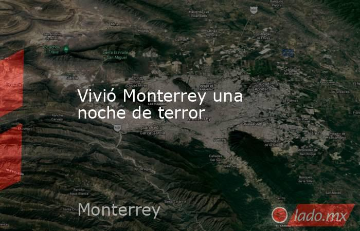 Vivió Monterrey una noche de terror. Noticias en tiempo real
