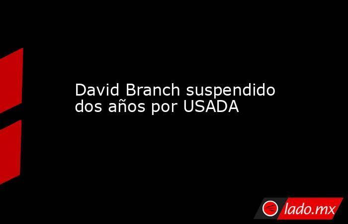 David Branch suspendido dos años por USADA. Noticias en tiempo real