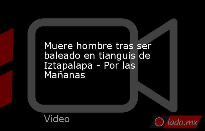 Muere hombre tras ser baleado en tianguis de Iztapalapa - Por las Mañanas. Noticias en tiempo real