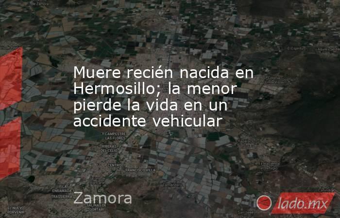 Muere recién nacida en Hermosillo; la menor pierde la vida en un accidente vehicular. Noticias en tiempo real