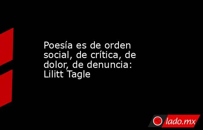 Poesía es de orden social, de crítica, de dolor, de denuncia: Lilitt Tagle. Noticias en tiempo real