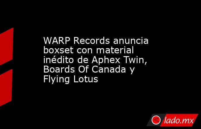WARP Records anuncia boxset con material inédito de Aphex Twin, Boards Of Canada y Flying Lotus. Noticias en tiempo real