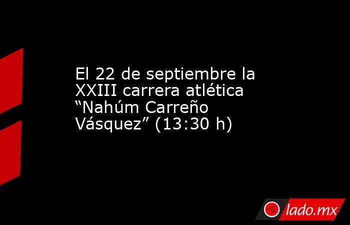 """El 22 de septiembre la XXIII carrera atlética """"Nahúm Carreño Vásquez"""" (13:30 h). Noticias en tiempo real"""