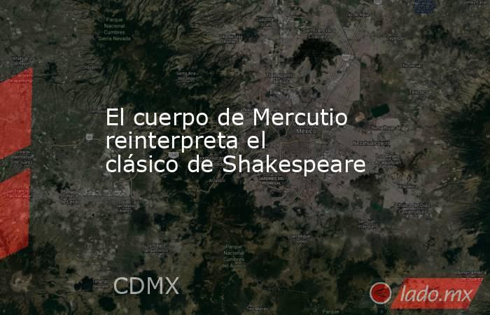 El cuerpo de Mercutio reinterpreta el clásico de Shakespeare. Noticias en tiempo real