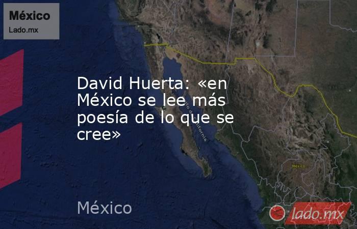 David Huerta: «en México se lee más poesía de lo que se cree». Noticias en tiempo real