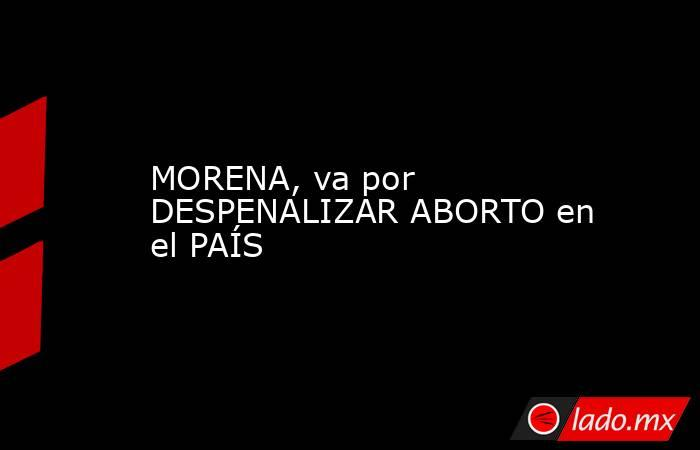 MORENA, va por DESPENALIZAR ABORTO en el PAÍS. Noticias en tiempo real